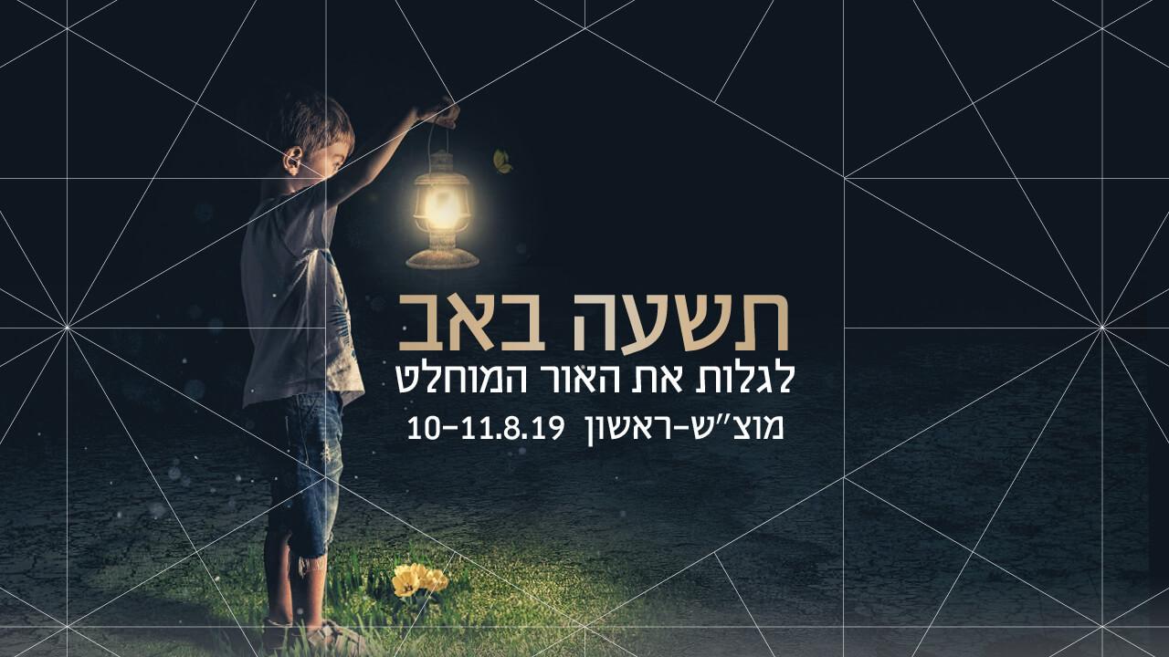 """תשעה באב לגלות את האור המוחלט מוצ""""ש–ראשון 10-11.8.19"""